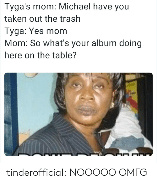 Taken, Trash, and Tumblr: Tyga's mom: Michael have you  taken out the trash  Tyga: Yes mom  Mom: So what's your album doing  here on the table? tinderofficial:  NOOOOO OMFG