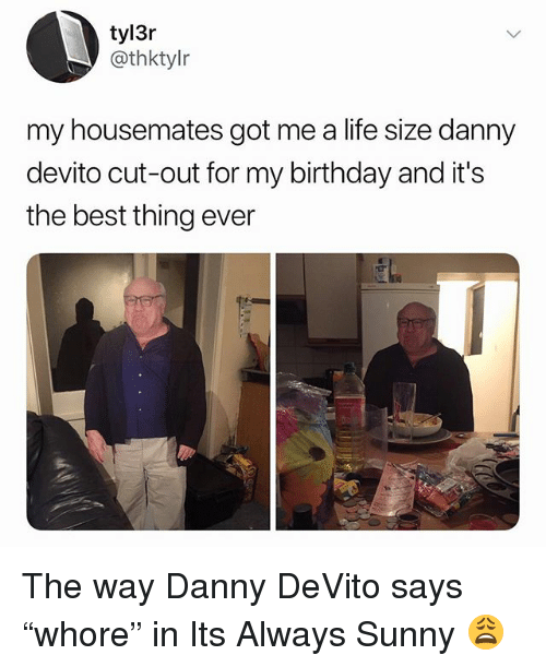 "life size: tyl3r  @thktylr  my housemates got me a life size danny  devito cut-out for my birthday and it's  the best thing ever The way Danny DeVito says ""whore"" in Its Always Sunny 😩"