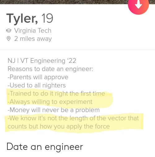 experiment: Tyler, 19  Virginia Tech  2 miles away  NJ I VT Engineering '22  Reasons to date an engineer:  -Parents will approve  -Used to all nighters  -Trained to do it right the first time  Always willing to experiment  -Money will never be a problem  -We know it's not the length of the vector that  counts but how you apply the force Date an engineer