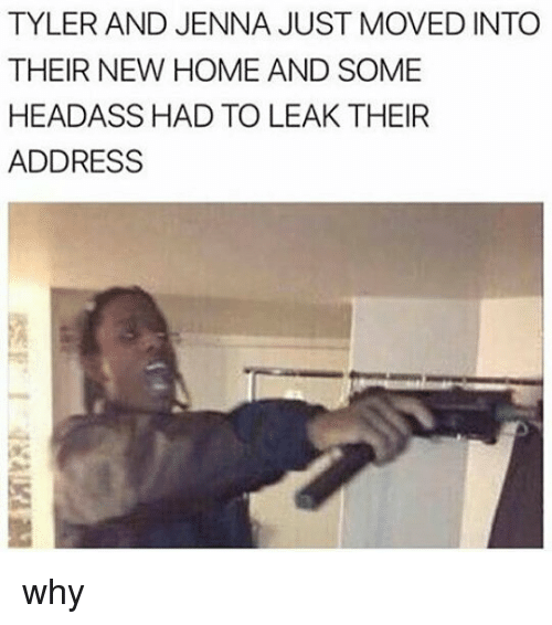 Memes, Home, and Headass: TYLER AND JENNA JUST MOVED INTO  THEIR NEW HOME AND SOME  HEADASS HAD TO LEAK THEIR  ADDRESS why