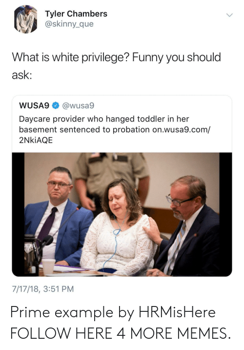 Dank, Funny, and Memes: Tyler Chambers  @skinny_que  What is white privilege? Funny you should  ask  WUSA9@wusa9  Daycare provider who hanged toddler in her  basement sentenced to probation on.wusa9.com/  2NkiAQIE  7/17/18, 3:51 PM Prime example by HRMisHere FOLLOW HERE 4 MORE MEMES.