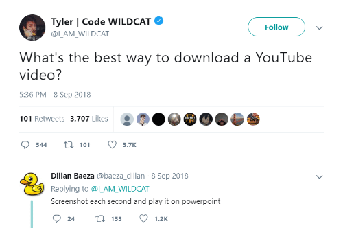 Youtube Video: Tyler | Code WILDCAT  Follow  @ILAM WILDCAT  What's the best way to download a YouTube  video?  5:36 PM - 8 Sep 2018  101 Retweets 3,707 Likes  544 t 113.7K  Dillan Baeza @baeza_dillan-8 Sep 2018  Replying to @l_AM_WILDCAT  Screenshot each second and play it on powerpoint