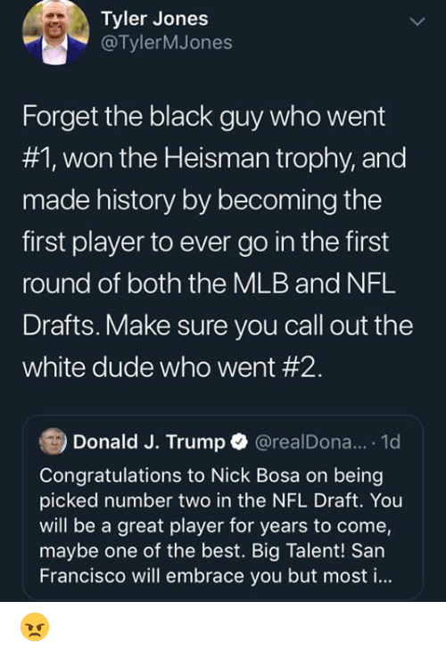 Dude, Mlb, and Nfl: Tyler Jones  @TylerMJones  Forget the black guy who went  #1, won the Heisman trophy, and  made history by becoming the  first player to ever go in the first  round of both the MLB and NFL  Drafts. Make sure you call out the  white dude who went #2.  Donald J. Trump @realDona... 1d  Congratulations to Nick Bosa on being  picked number two in the NFL Draft. You  will be a great player for years to come,  maybe one of the best. Big Talent! San  Francisco will embrace you but most i... 😠
