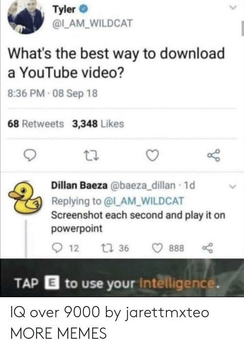 screenshot: Tyler  @L_AM_WILDCAT  What's the best way to download  a YouTube video?  8:36 PM- 08 Sep 18  68 Retweets 3,348 Likes  Dillan Baeza @baeza_dillan 1d  Replying to @l_AM_WILDCAT  Screenshot each second and play it on  powerpoint  12  t 36  888  TAP E to use your Intelligence. IQ over 9000 by jarettmxteo MORE MEMES