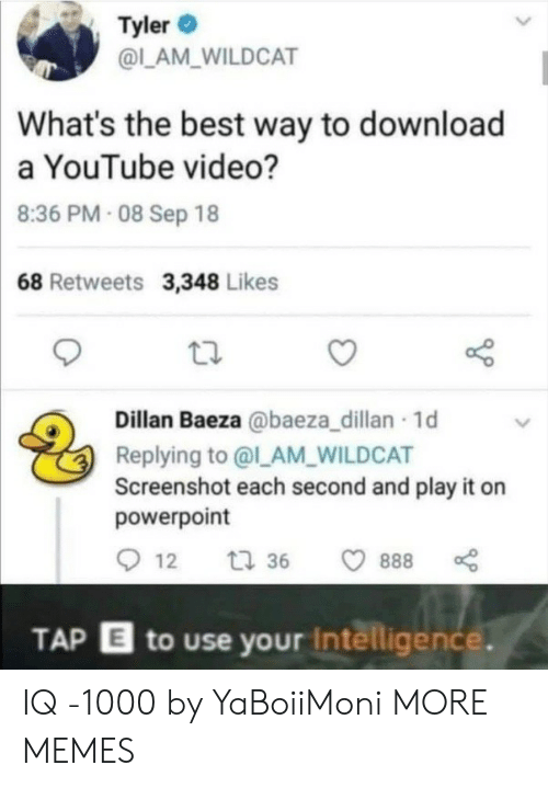 lam: Tyler  @LAM_WILDCAT  What's the best way to download  a YouTube video?  8:36 PM- 08 Sep 18  68 Retweets 3,348 Likes  Dillan Baeza @baeza_dillan 1d  Replying to @l_AM_WILDCAT  Screenshot each second and play it on  powerpoint  12  t 36  888  TAP E to use your Intelligence. IQ -1000 by YaBoiiMoni MORE MEMES
