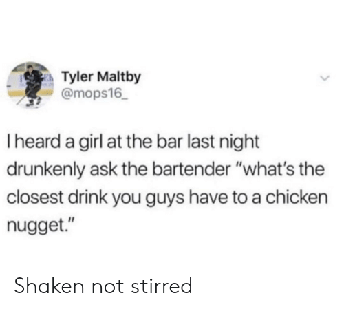 """Chicken, Girl, and Ask: Tyler Maltby  @mops16  I heard a girl at the bar last night  drunkenly ask the bartender """"what's the  closest drink you guys have to a chicken  nugget."""" Shaken not stirred"""
