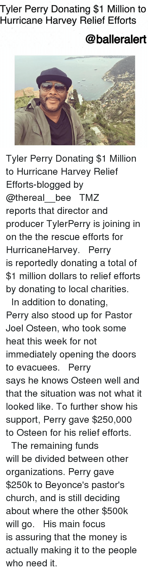 assuring: Tyler Perry Donating $1 Million to  Hurricane Harvey Relief Efforts  @balleralert Tyler Perry Donating $1 Million to Hurricane Harvey Relief Efforts-blogged by @thereal__bee ⠀⠀⠀⠀⠀⠀⠀⠀⠀ ⠀⠀ TMZ reports that director and producer TylerPerry is joining in on the the rescue efforts for HurricaneHarvey. ⠀⠀⠀⠀⠀⠀⠀⠀⠀ ⠀⠀ Perry is reportedly donating a total of $1 million dollars to relief efforts by donating to local charities. ⠀⠀⠀⠀⠀⠀⠀⠀⠀ ⠀⠀ In addition to donating, Perry also stood up for Pastor Joel Osteen, who took some heat this week for not immediately opening the doors to evacuees. ⠀⠀⠀⠀⠀⠀⠀⠀⠀ ⠀⠀ Perry says he knows Osteen well and that the situation was not what it looked like. To further show his support, Perry gave $250,000 to Osteen for his relief efforts. ⠀⠀⠀⠀⠀⠀⠀⠀⠀ ⠀⠀ The remaining funds will be divided between other organizations. Perry gave $250k to Beyonce's pastor's church, and is still deciding about where the other $500k will go. ⠀⠀⠀⠀⠀⠀⠀⠀⠀ ⠀⠀ His main focus is assuring that the money is actually making it to the people who need it.