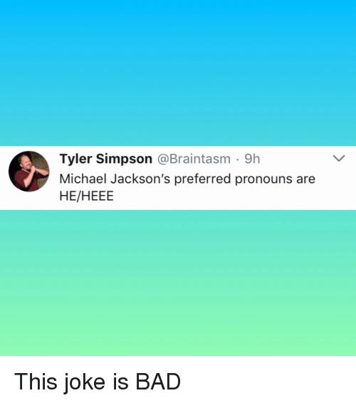 Bad, Michael, and Simpson: Tyler Simpson @Braintasm 9h  Michael Jackson's preferred pronouns are  HE/HEEE This joke is BAD