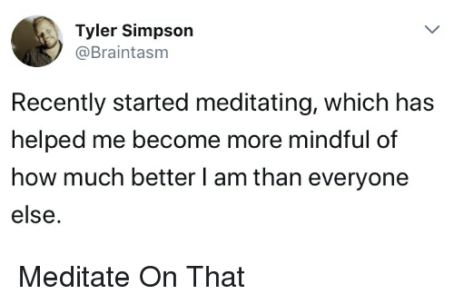 Bestoftwitter, How, and Simpson: Tyler Simpson  @Braintasm  Recently started meditating, which has  helped me become more mindful of  how much better l am than everyone  else. Meditate On That