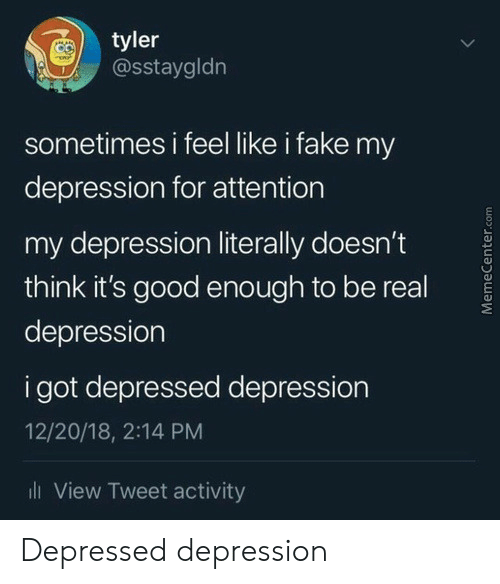 Its Good: tyler  @sstaygldn  sometimes i feel like i fake my  depression for attention  my depression literally doesn't  think it's good eno ugh to be real  depression  i got depressed depression  12/20/18, 2:14 PM  ll View Tweet activity  MemeCenter.com Depressed depression