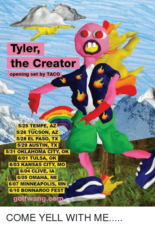 Dank, Tyler the Creator, and Citi: Tyler,  the Creator  opening set by TACO  5/25 TEMPE, AZ  5/26 TUCSON, AZ  5/28 EL PASO, TX  5/29 AUSTIN, TX  5131 OKLAHOMA CITY OK  6/01 TULSA, OK  6/03 KANSAS CITY, Mo  6/04 CLIVE, IA  6/05 OMAHA, NE  6/07 MINNEAPOLIS, MN  golf wang co COME YELL WITH ME.....