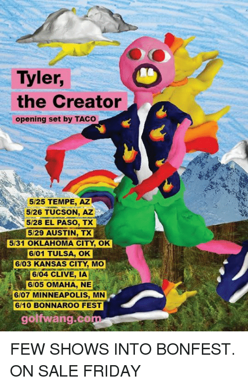 Dank, Friday, and Tyler the Creator: Tyler,  the Creator  opening set by TACO  5/25 TEMPE, AZ  5/26 TUCSON, AZ  5/28 EL PASO, TX  5/29 AUSTIN, TX  5131 OKLAHOMA CITY OK  6/01 TULSA, OK  6/03 KANSAS CITY, Mo  6/04 CLIVE, IA  6/05 OMAHA, NE  6/07 MINNEAPOLIS, MN  golf wang co FEW SHOWS INTO BONFEST. ON SALE FRIDAY