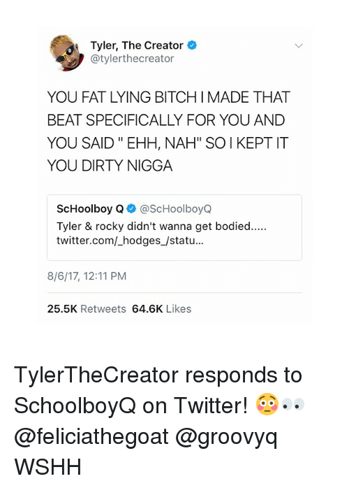 """ScHoolboy Q: Tyler, The Creator  @tylerthecreator  YOU FAT LYING BITCH I MADE THAT  BEAT SPECIFICALLY FOR YOU ANDD  YOU SAID """" EHH, NAH"""" SOI KEPT IT  YOU DIRTY NIGGA  ScHoolboy Q@ScHoolboyQ  Tyler & rocky didn't wanna get bodied....  twitter.com/_hodges_/statu...  8/6/17, 12:11 PM  25.5K Retweets 64.6K Likes TylerTheCreator responds to SchoolboyQ on Twitter! 😳👀 @feliciathegoat @groovyq WSHH"""