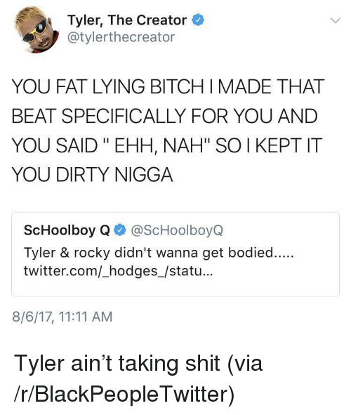 """ScHoolboy Q: Tyler, The Creator  @tylerthecreator  YOU FAT LYING BITCH IMADE THAT  BEAT SPECIFICALLY FOR YOU AND  YOU SAID """"EHH, NAH"""" SO I KEPT IT  YOU DIRTY NIGGA  ScHoolboy Q@ScHoolboyQ  Tyler & rocky didn't wanna get bodied....  twitter.com/_hodges_/statu...  8/6/17, 11:11 AM <p>Tyler ain&rsquo;t taking shit (via /r/BlackPeopleTwitter)</p>"""