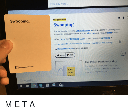 "Cards Against Humanity, Funny, and Urban Dictionary: Type any word...  Swooping  TOP DEFINITION  Swooping  Surreptitiously checking Urban Dictionary during a game of Cards Against  Humanity, because you have no idea what the card you just drew means.  When i drew the ""Swooping"" card, i knew I would be swooping it  #cards against humanity #urban dictionary #cards #games #swoop  by MenschMaschine October 19, 2012  122661078  The Urban Dictionary Mug  One side has the word, one side has the  definition. Microwave and dishwasher safe.  Lotsa space for your liquids  Cards Against Humanity  Your  Word  Here  ppt-dspd.iso"