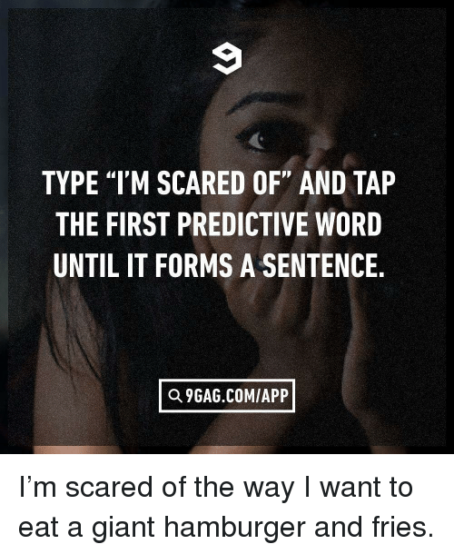 "9gag, Memes, and Giant: TYPE ""I'M SCARED OF"" AND TAP  THE FIRST PREDICTIVE WORD  UNTIL IT FORMS A SENTENCE,  Q 9GAG.COM/APP I'm scared of the way I want to eat a giant hamburger and fries."