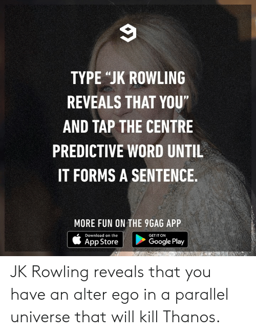 """Google Play: TYPE """"JK ROWLING  REVEALS THAT YOU""""  AND TAP THE CENTRE  PREDICTIVE WORD UNTIL  IT FORMS A SENTENCE  MORE FUN ON THE 9GAG APP  Download on the  GET IT ON  App Store  Google Play JK Rowling reveals that you have an alter ego in a parallel universe that will kill Thanos."""