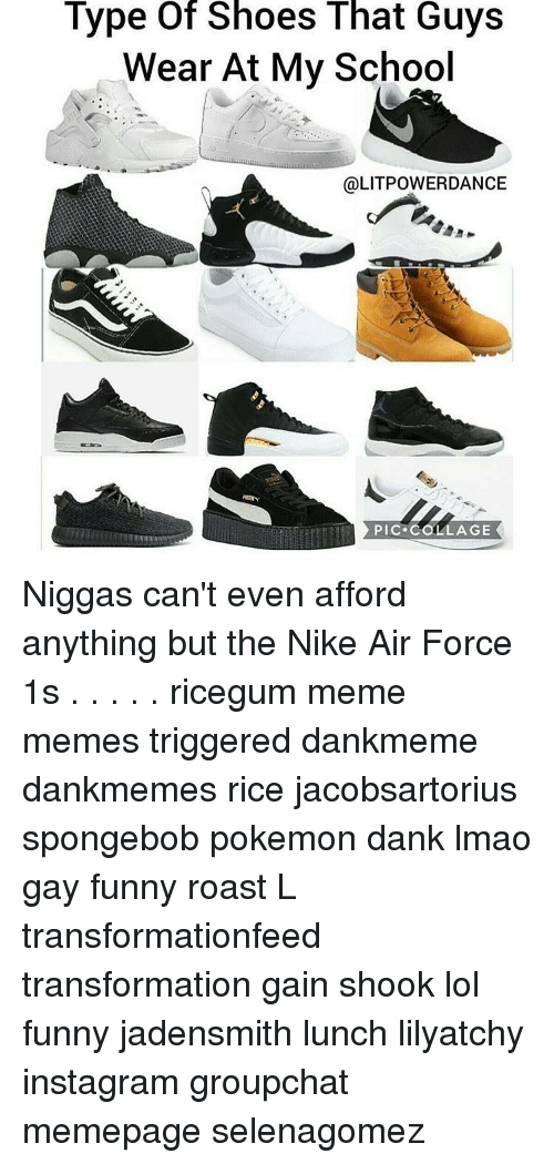 jadensmith: Type of Shoes That Guys  Wear At My School  @LITPOWER DANCE  PIC. COLLAGE Niggas can't even afford anything but the Nike Air Force 1s . . . . . ricegum meme memes triggered dankmeme dankmemes rice jacobsartorius spongebob pokemon dank lmao gay funny roast L transformationfeed transformation gain shook lol funny jadensmith lunch lilyatchy instagram groupchat memepage selenagomez