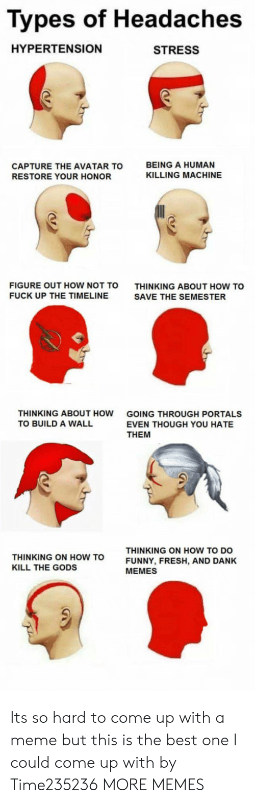 Dank, Fresh, and Funny: Types of Headaches  HYPERTENSION  STRESS  CAPTURE THE AVATAR TO  RESTORE YOUR HONOR  BEING A HUMAN  KILLING MACHINE  FIGURE OUT HOW NOT TO  FUCK UP THE TIMELINE  THINKING ABOUT HOW TO  SAVE THE SEMESTER  THINKING ABOUT HOW  TO BUILD A WALL  GOING THROUGH PORTALS  EVEN THOUGH YOU HATE  THEM  THINKING ON HOW TO  KILL THE GODS  THINKING ON HOW TO DO  FUNNY, FRESH, AND DANK  MEMES Its so hard to come up with a meme but this is the best one I could come up with by Time235236 MORE MEMES