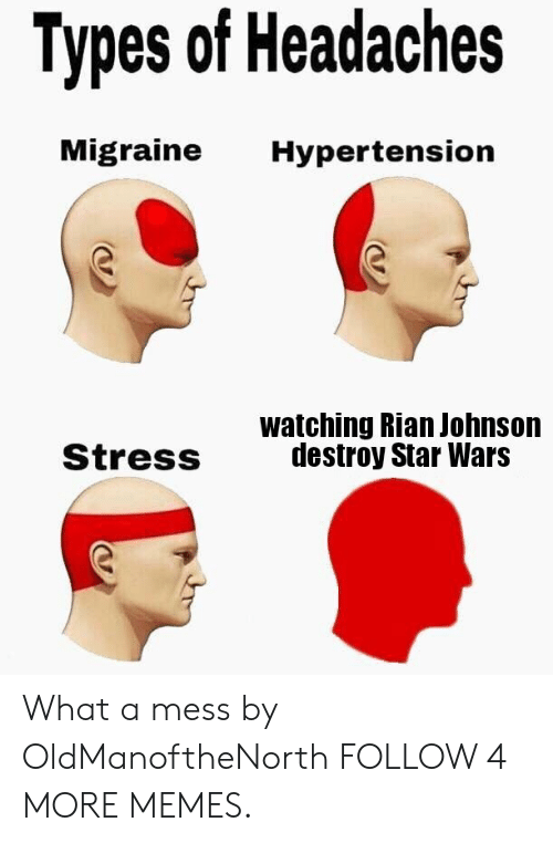 Dank, Memes, and Star Wars: Types of Headaches  Migraine  Hypertension  watching Rian Johnson  destroy Star Wars  Stress What a mess by OldManoftheNorth FOLLOW 4 MORE MEMES.