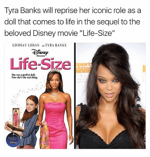 "life size: Tyra Banks will reprise her iconic role as a  doll that comes to life in the sequel tothe  beloved Disney movie ""Life-Size""  LINDSAY LOHAN  TYRA BANKS  ISNEo  Presents  Life-Size  She was a perfect doll.  Now she's the real thing."