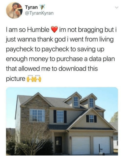 Paycheck To Paycheck: Tyran  @TyranKyran  I am so Humble im not bragging but i  just wanna thank god i went from living  paycheck to paycheck to saving up  enough money to purchase a data plan  that allowed me to download this  picture
