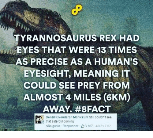 asteroid: TYRANNOSAURUS REX HAD  EYES THAT WERE 13 TIMES  AS PRECISE AS A HUMAN'S  EYESIGHT, MEANING IT  COULD SEE PREY FROM  ALMOST 4 MILES (6KM)  AWAY. #8 FACT  Denzil Kivenderan Manickum Still couldnt see  that asteroid coming  Não gosto Responder山3187 48 ás 7:02
