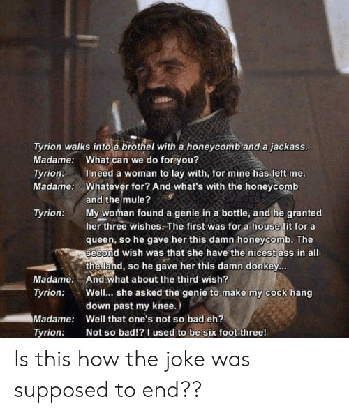 Ass, Bad, and Donkey: Tyrion walks into a brothel with a honeycomb and a jackass.  Madame: What can we do for you?  Ineed a woman to lay with, for mine has left me.  Whatever for? And what's with the honeycomb  Tyrion:  Madame:  and the mule?  My woman found a genie in a bottle, and he granted  her three wishes.The first was for a house fit for a  queen, so he gave her this damn honeycomb. The  second wish was that she have the nicest ass in all  the land, so he gave her this damn donkey...  And what about the third wish?  Well... she asked the genie to make my cock hang  down past my knee.)  Tyrion:  Madame:  Tyrion:  Madame:  Well that one's not so bad eh?  Not so bad!?I used to be six foot three!  Tyrion: Is this how the joke was supposed to end??