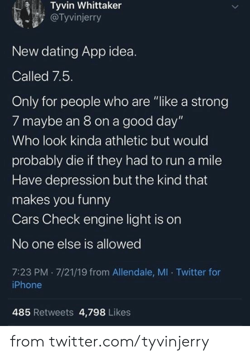 """Cars, Dank, and Dating: Tyvin Whittaker  @Tyvinjerry  New dating App idea.  Called 7.5.  Only for people who are """"like a strong  7 maybe an 8 on a good day""""  Who look kinda athletic but would  probably die if they had to run a mile  Have depression but the kind that  makes you funny  Cars Check engine light is on  No one else is allowed  7:23 PM 7/21/19 from Allendale, MI Twitter for  iPhone  485 Retweets 4,798 Likes from twitter.com/tyvinjerry"""