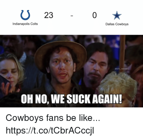 Indianapolis Colts: U 23  0  Indianapolis Colts  Dallas Cowboys  @NFL MEMES  OH NO, WE SUCK AGAIN Cowboys fans be like... https://t.co/tCbrACccjl