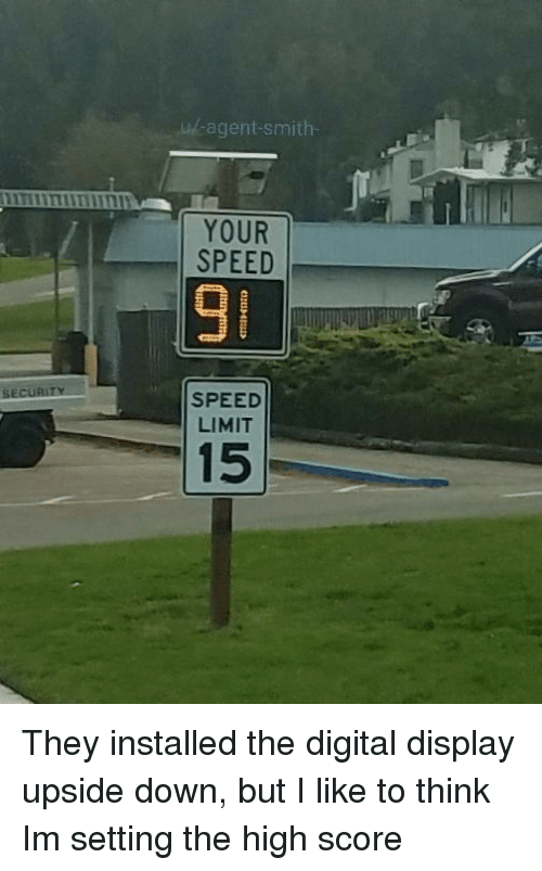 Speed, Down, and Score: u-agent-smith-  YOUR  SPEED  9  SPEED  LIMIT  15 They installed the digital display upside down, but I like to think Im setting the high score
