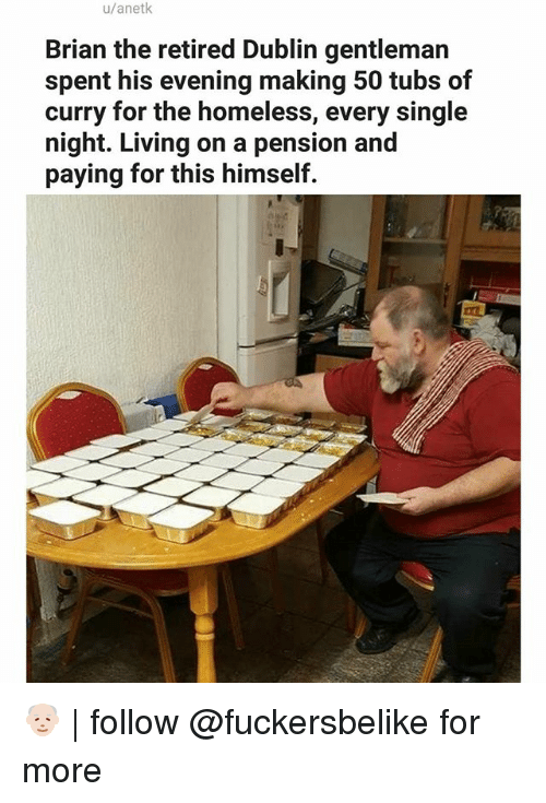 Gentlemane: u/anetk  Brian the retired Dublin gentleman  spent his evening making 50 tubs of  curry for the homeless, every single  night. Living on a pension and  paying for this himself. 👴🏻 | follow @fuckersbelike for more