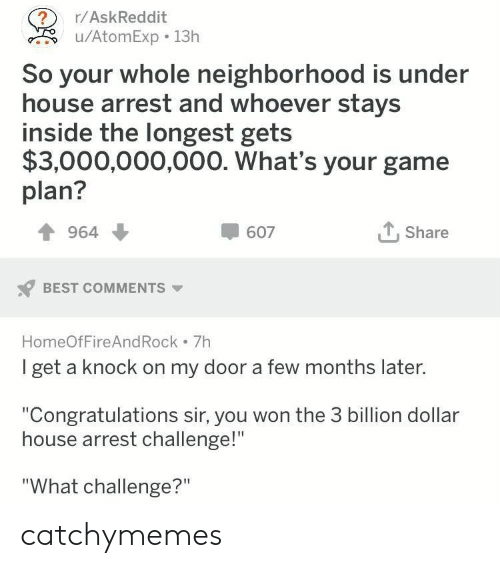 "Best, Congratulations, and Game: ?  u/AtomExp 13h  r/AskReddit  So your whole neighborhood is under  house arrest and whoever stays  inside the longest gets  $3,000,000,000. What's your game  plan?  Share  964  607  BEST COMMENTS  HomeOfFire And Rock 7h  I get a knock on my door a few months later.  ""Congratulations sir, you won the 3 billion dollar  house arrest challenge!""  ""What challenge?"" catchymemes"