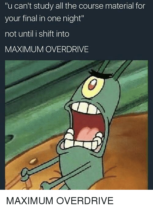 "All The, One, and All: u can't study all the course material for  your final in one night""  not until i shift into  MAXIMUM OVERDRIVE MAXIMUM OVERDRIVE"