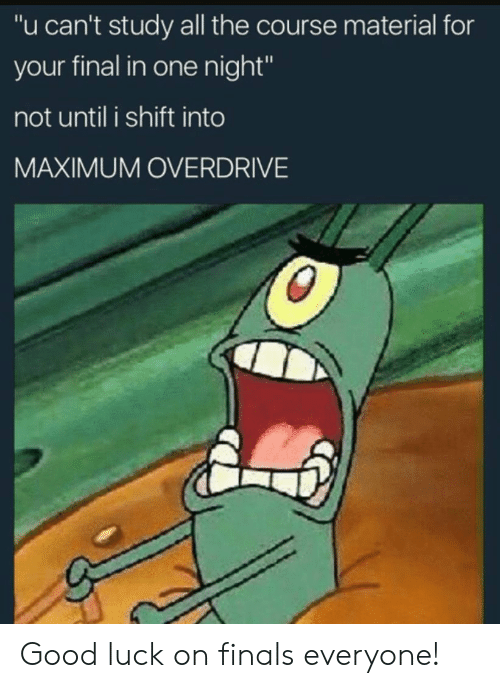 "Finals, Good, and Luck: ""u can't study all the course material for  your final in one night""  not until i shift into  MAXIMUM OVERDRIVE Good luck on finals everyone!"