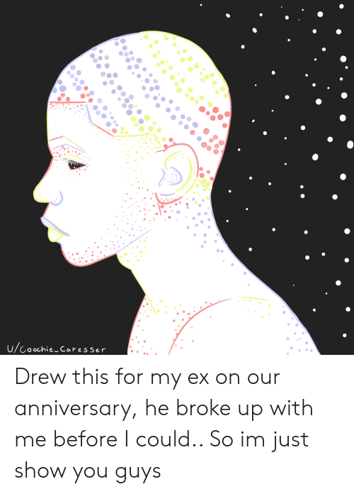 You, Show, and For: U/Coochie Caresser Drew this for my ex on our anniversary, he broke up with me before I could.. So im just show you guys