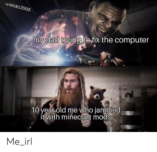 Dad, Minecraft, and Computer: u/elido2005  my dad trying to fx the computer  10 year old me who jammed  'it with minecraft mods Me_irl