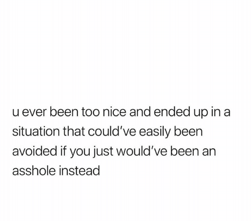 Relationships, Nice, and Asshole: u ever been too nice and ended up in a  situation that could've easily been  avoided if you just would've been an  asshole instead