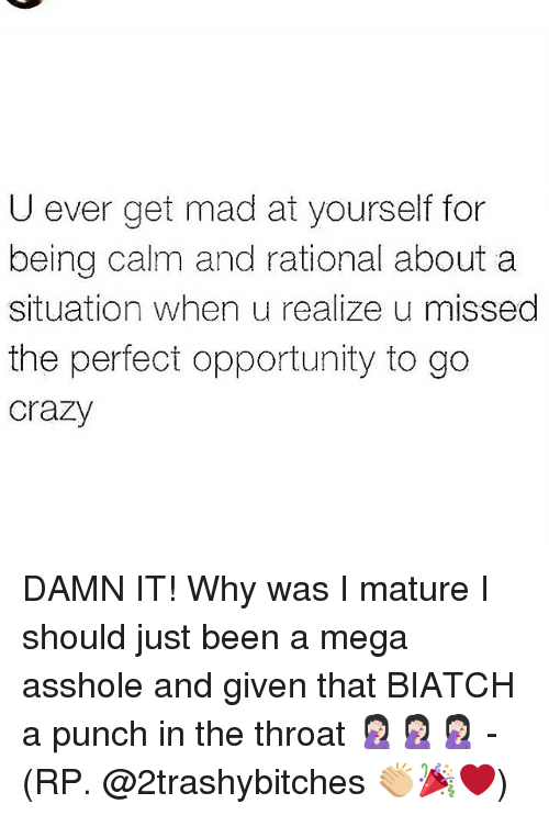 megas: U ever get mad at yourself for  being calm and rational about a  situation when u realize u missed  the perfect opportunity to go  crazy DAMN IT! Why was I mature I should just been a mega asshole and given that BIATCH a punch in the throat 🤦🏻♀️🤦🏻♀️🤦🏻♀️ - (RP. @2trashybitches 👏🏼🎉❤)