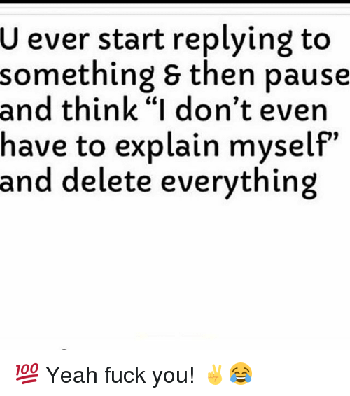 """Memes, Yeah, and 🤖: U ever start replying to  something & then pause  and think """"I don't even  have to explain myself""""  and delete everything 💯 Yeah fuck you! ✌😂"""