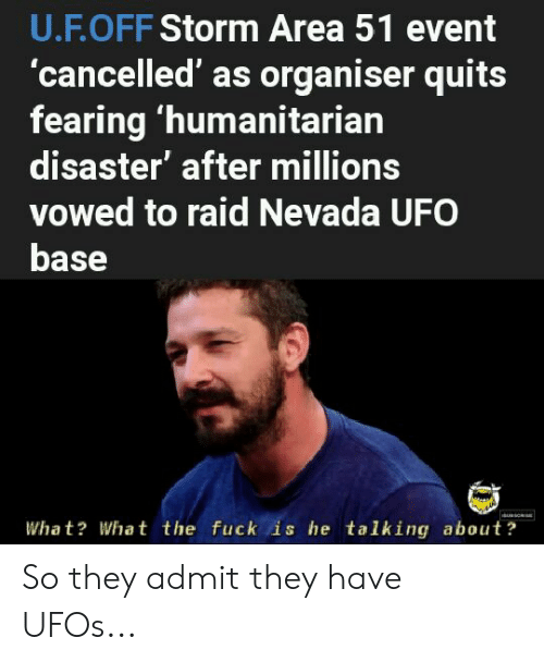 Fuck, Dank Memes, and Area 51: U.F.OFF Storm Area 51 event  'cancelled' as organiser quits  fearing 'humanitarian  disaster' after millions  vowed to raid Nevada UFO  base  Wha t? What the fuck is he talking about? So they admit they have UFOs...
