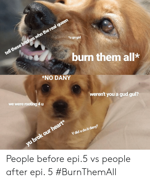 Girl, Heart, and The Real: u go girl  tell these bitches who the real qu  burn them all*  *NO DANY  we were rooting 4 u  weren't you a gud gul?  brok our heart  Y did u do it dany? People before epi.5 vs people after epi. 5 #BurnThemAll