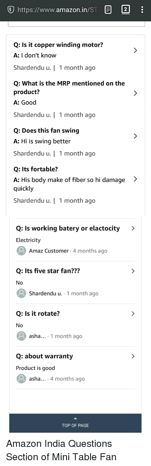 Amazer: U https://www.amazon.in/ST E  2  Q: Is it copper winding motor?  A: I don't know  Shardendu u.   1 month ago  Q: What is the MRP mentioned on the  product?  A: Good  Shardendu u.   1 month ago  Q: Does this fan swing  A: Hi is swing better  Shardendu u.   1 month ago  Q: Its fortable?  A: His body make of fiber so hi damage >  quickly  Shardendu u.   1 month ago  Q: Is working batery or elactocity >  Electricity  Amaz Customer 4 months ago  Q: Its five star fan???  Shardendu u. 1 month ago  Q: Is it rotate?  No  asha1 month ago  Q: about warranty  Product is good  asha... 4 months ago  TOP OF PAGE Amazon India Questions Section of Mini Table Fan