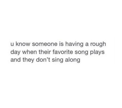 rough day: u know someone is having a rough  day when their favorite song plays  and they don't sing along