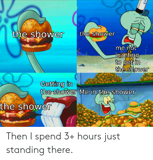 Get In: u/liltrigger  the shower  the shower  me not  wanting  to get in  the shower  Getting in  the shower Me in the shower  the shower Then I spend 3+ hours just standing there.