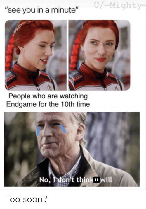 """Soon..., Time, and Mighty: U/-Mighty  """"see you in a minute""""  People who are watching  Endgame for the 10th time  No, don't thinkUwill Too soon?"""