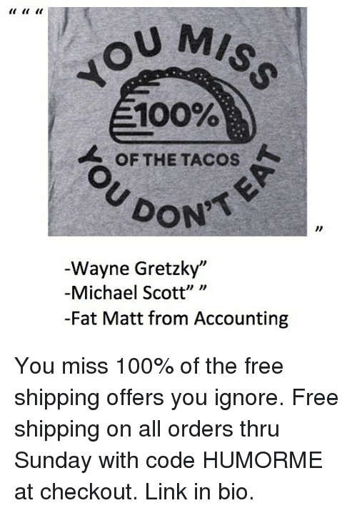 """Accounting: U MIS  100%  OF THE TACOS  DON  Wayne Gretzky""""  -Michael Scott"""" """"  -Fat Matt from Accounting You miss 100% of the free shipping offers you ignore. Free shipping on all orders thru Sunday with code HUMORME at checkout. Link in bio."""