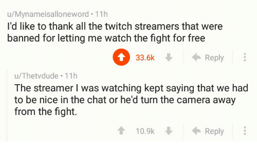 Kepted: u/Mynameisalloneword. 11h  I'd like to thank all the twitch streamers that were  banned for letting me watch the fight for free  0 . ←Reply  33.6k  u/Thetvdude 11h  The streamer I was watching kept saying that we had  to be nice in the chat or he'd turn the camera away  from the fight.  10.9k  Reply