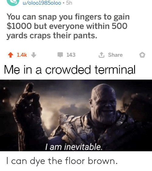 Snap, Craps, and Can: u/oloo1985oloo 5h  You can snap you fingers to gain  $1000 but everyone within 500  yards craps their pants.  L Share  143  1.4k  Me in a crowded terminal  T am inevitable. I can dye the floor brown.