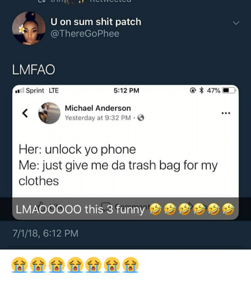 Clothes, Phone, and Shit: U on sum shit patch  @ThereGoPhee  LMFAO  * 47%  Sprint LTE  5:12 PM  Michael Anderson  Yesterday at 9:32 PM  Her: unlock yo phone  Me: just give me da trash bag for my  clothes  LMAOOOOO this 3 fumny  B  7/1/18, 6:12 PM 😭😭😭😭😭😭😭